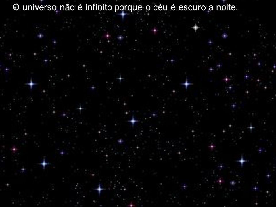 O universo não é infinito porque o céu é escuro a noite.