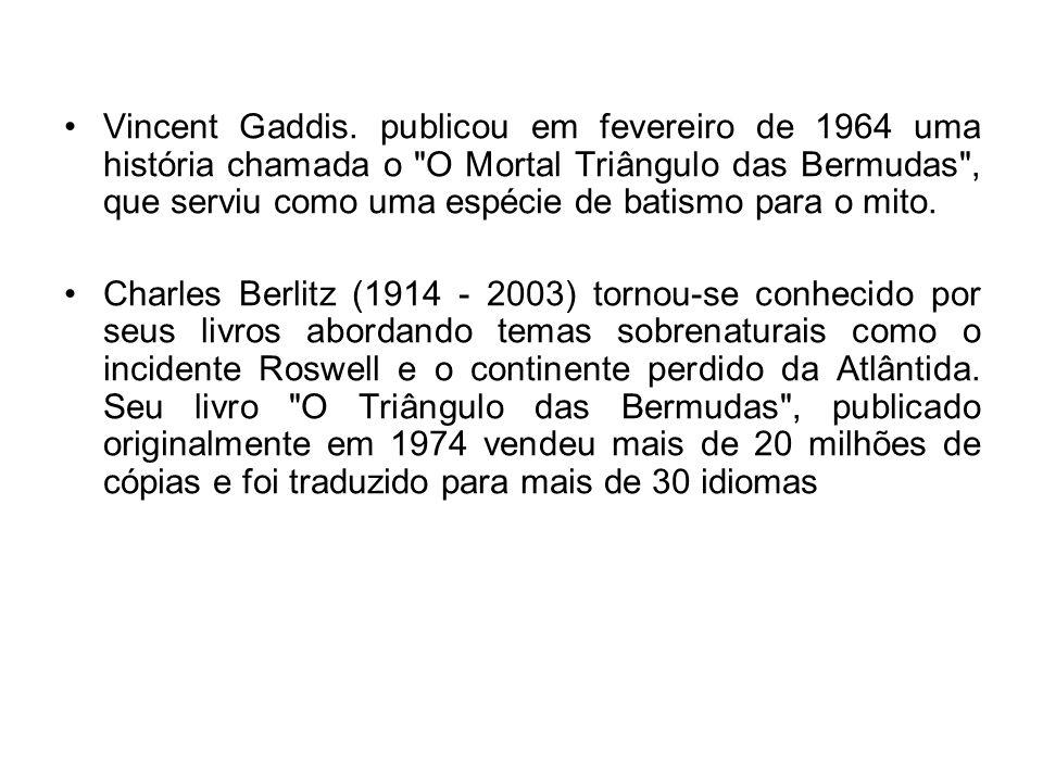 Vincent Gaddis. publicou em fevereiro de 1964 uma história chamada o O Mortal Triângulo das Bermudas , que serviu como uma espécie de batismo para o mito.
