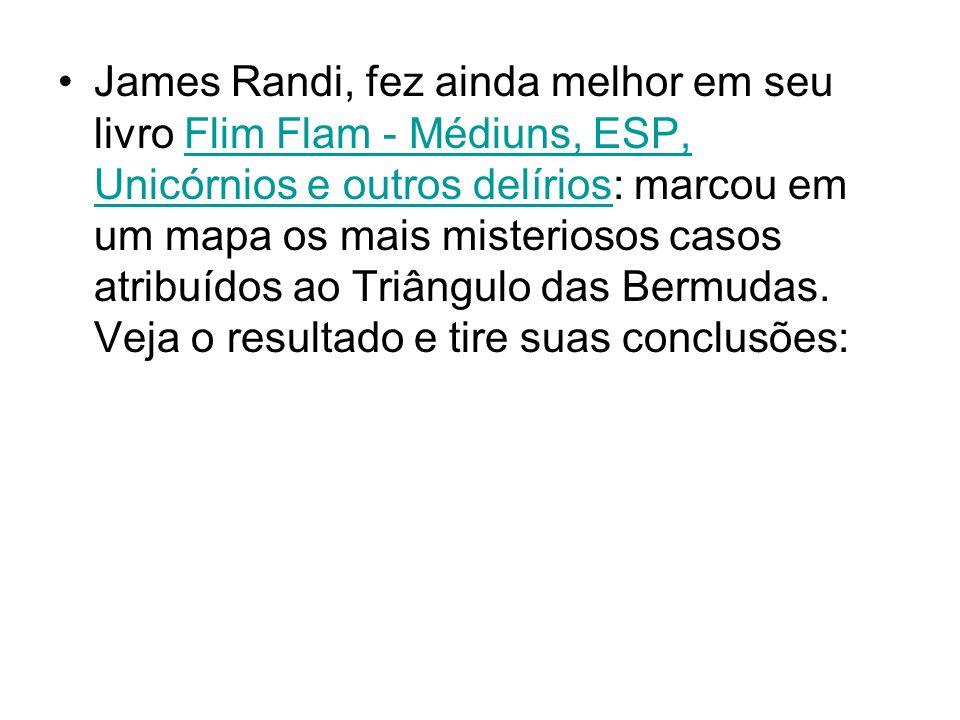 James Randi, fez ainda melhor em seu livro Flim Flam - Médiuns, ESP, Unicórnios e outros delírios: marcou em um mapa os mais misteriosos casos atribuídos ao Triângulo das Bermudas.