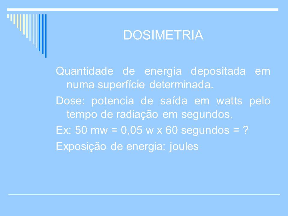 DOSIMETRIA Quantidade de energia depositada em numa superfície determinada. Dose: potencia de saída em watts pelo tempo de radiação em segundos.