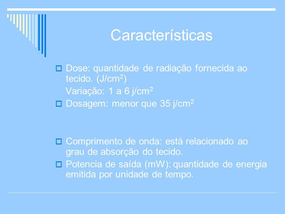 Características Dose: quantidade de radiação fornecida ao tecido. (J/cm2) Variação: 1 a 6 j/cm2. Dosagem: menor que 35 j/cm2.