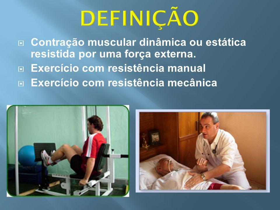 DEFINIÇÃO Contração muscular dinâmica ou estática resistida por uma força externa. Exercício com resistência manual.