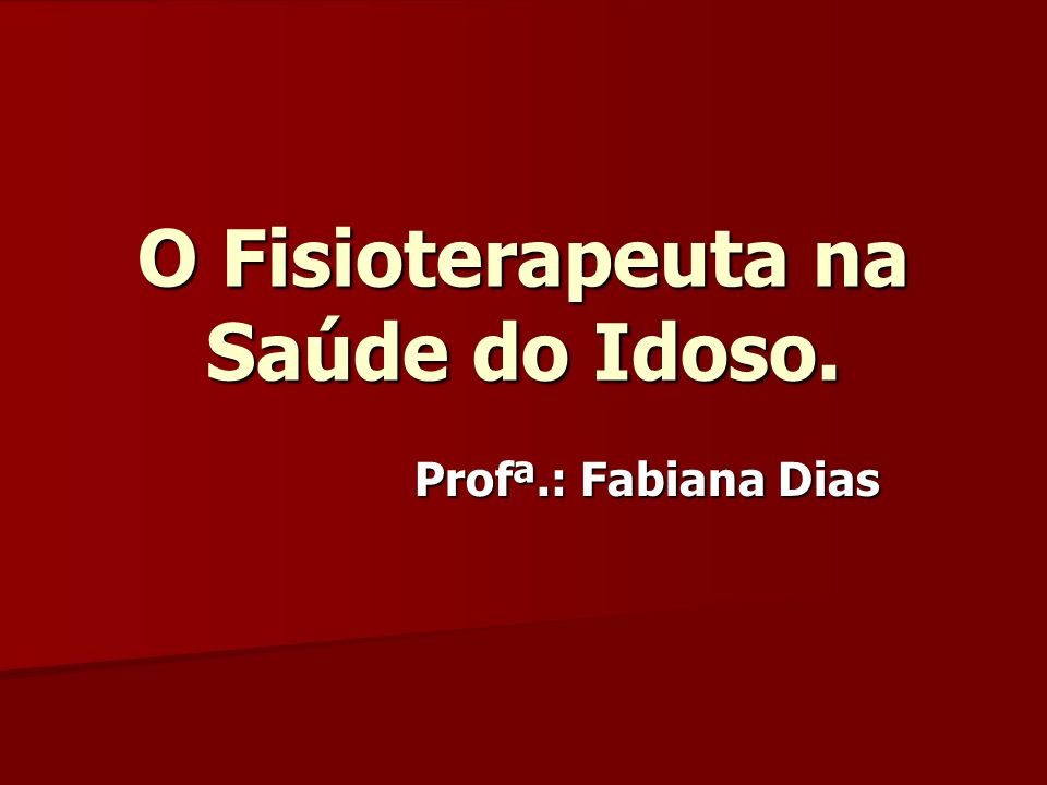 O Fisioterapeuta na Saúde do Idoso.