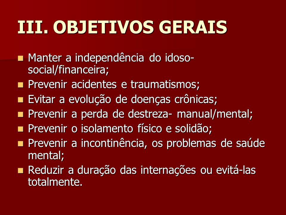 III. OBJETIVOS GERAIS Manter a independência do idoso- social/financeira; Prevenir acidentes e traumatismos;