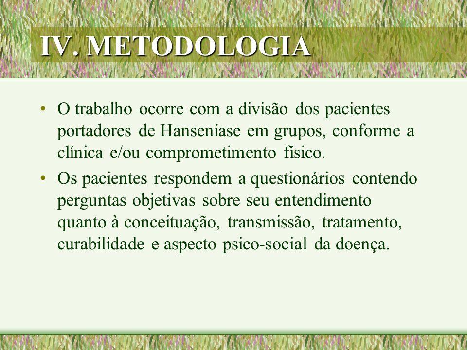 IV. METODOLOGIA O trabalho ocorre com a divisão dos pacientes portadores de Hanseníase em grupos, conforme a clínica e/ou comprometimento físico.