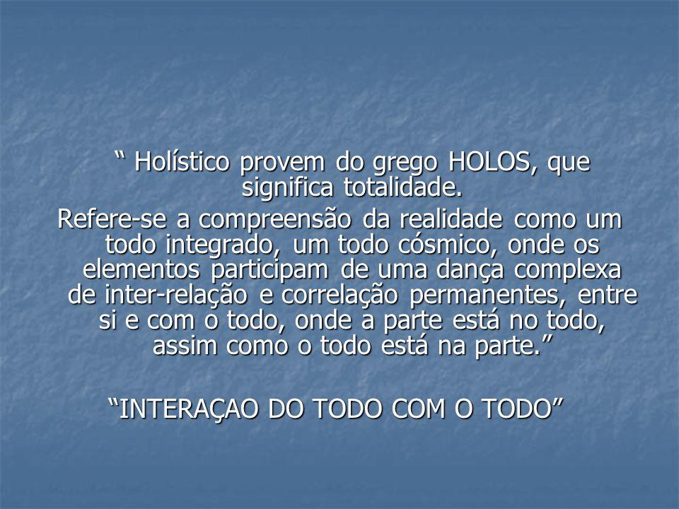 Holístico provem do grego HOLOS, que significa totalidade.
