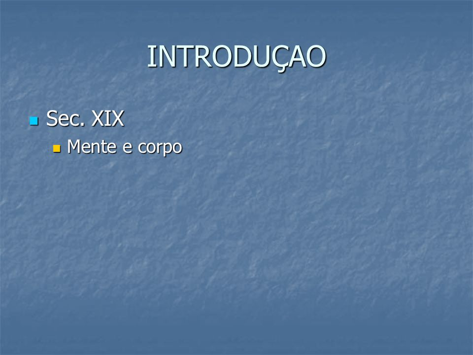 INTRODUÇAO Sec. XIX Mente e corpo
