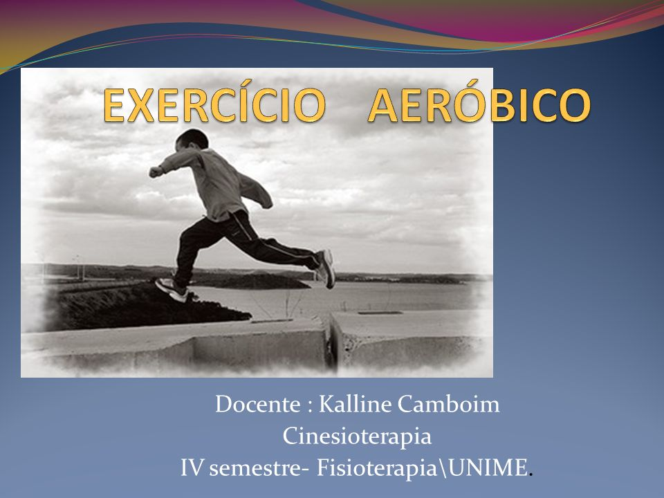 EXERCÍCIO AERÓBICO Docente : Kalline Camboim Cinesioterapia