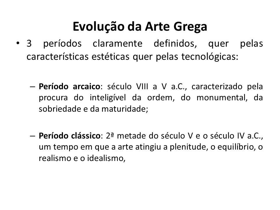 Evolução da Arte Grega 3 períodos claramente definidos, quer pelas características estéticas quer pelas tecnológicas: