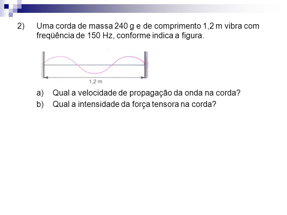 2) Uma corda de massa 240 g e de comprimento 1,2 m vibra com freqüência de 150 Hz, conforme indica a figura.
