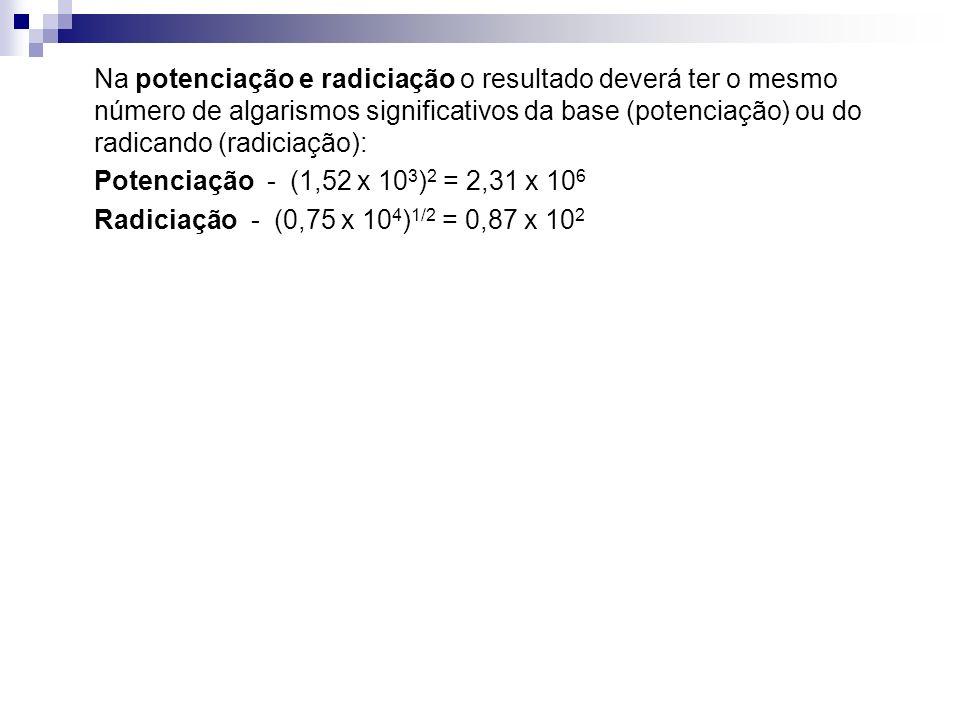 Na potenciação e radiciação o resultado deverá ter o mesmo número de algarismos significativos da base (potenciação) ou do radicando (radiciação):