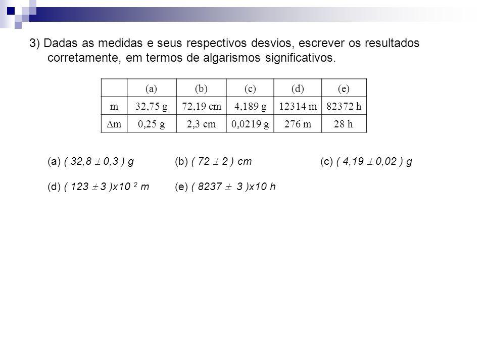 3) Dadas as medidas e seus respectivos desvios, escrever os resultados corretamente, em termos de algarismos significativos.