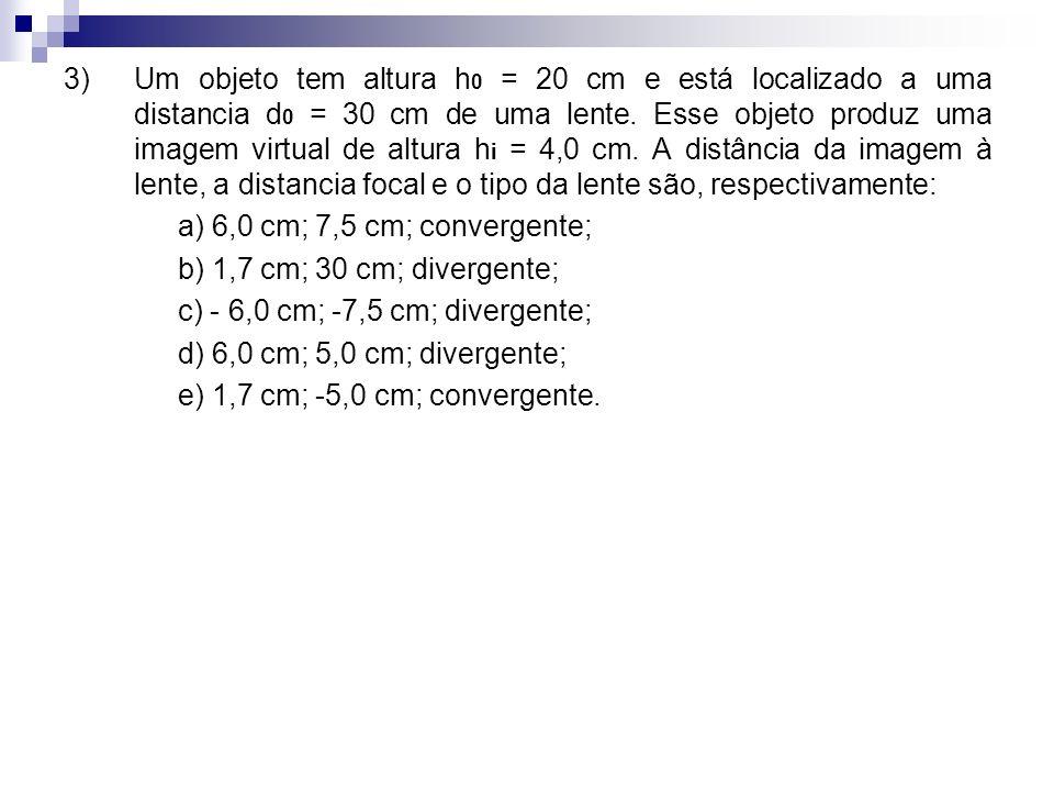 3) Um objeto tem altura h0 = 20 cm e está localizado a uma distancia d0 = 30 cm de uma lente. Esse objeto produz uma imagem virtual de altura hi = 4,0 cm. A distância da imagem à lente, a distancia focal e o tipo da lente são, respectivamente: