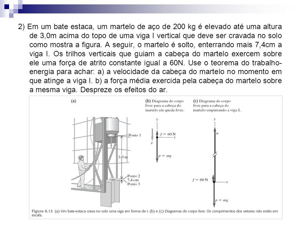 2) Em um bate estaca, um martelo de aço de 200 kg é elevado até uma altura de 3,0m acima do topo de uma viga I vertical que deve ser cravada no solo como mostra a figura.