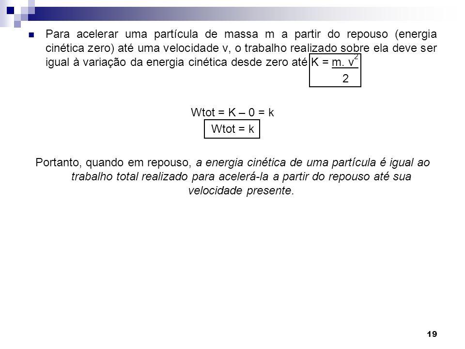 Para acelerar uma partícula de massa m a partir do repouso (energia cinética zero) até uma velocidade v, o trabalho realizado sobre ela deve ser igual à variação da energia cinética desde zero até K = m. v2