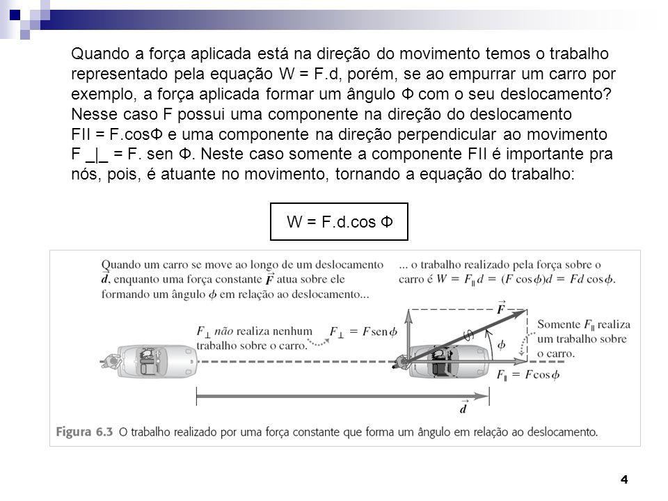 Quando a força aplicada está na direção do movimento temos o trabalho representado pela equação W = F.d, porém, se ao empurrar um carro por exemplo, a força aplicada formar um ângulo Ф com o seu deslocamento Nesse caso F possui uma componente na direção do deslocamento FII = F.cosФ e uma componente na direção perpendicular ao movimento F _|_ = F. sen Ф. Neste caso somente a componente FII é importante pra nós, pois, é atuante no movimento, tornando a equação do trabalho: