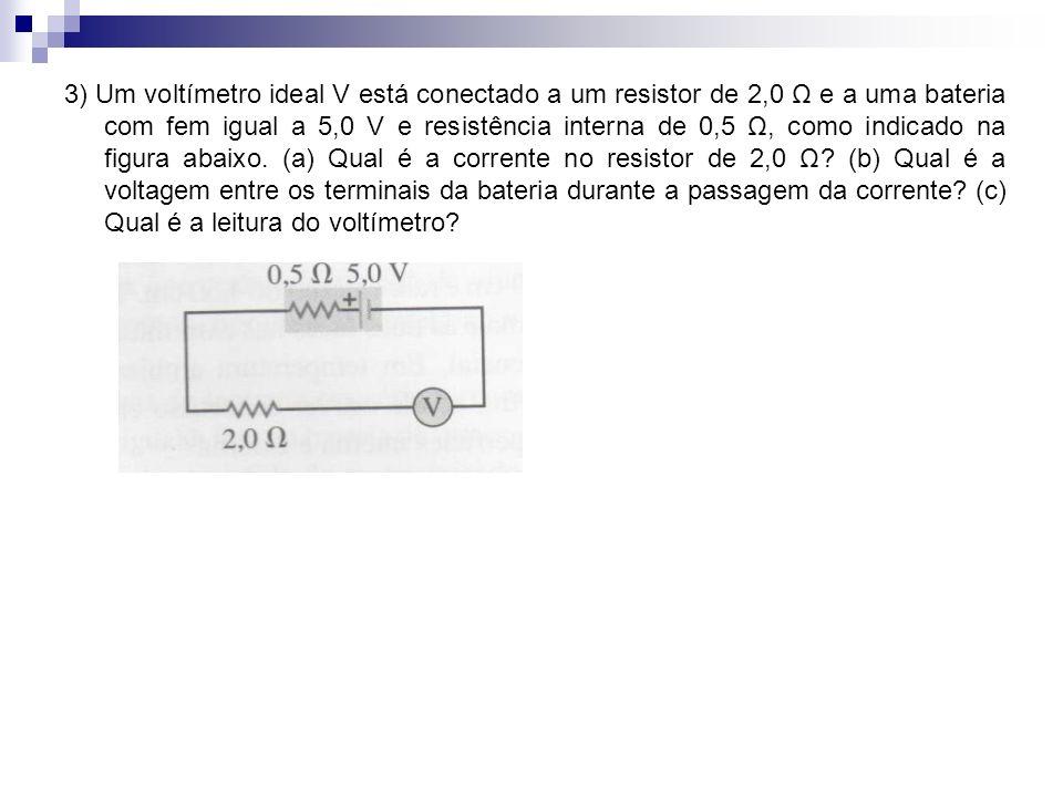 3) Um voltímetro ideal V está conectado a um resistor de 2,0 Ω e a uma bateria com fem igual a 5,0 V e resistência interna de 0,5 Ω, como indicado na figura abaixo.