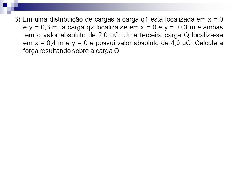 3) Em uma distribuição de cargas a carga q1 está localizada em x = 0 e y = 0,3 m, a carga q2 localiza-se em x = 0 e y = -0,3 m e ambas tem o valor absoluto de 2,0 μC.
