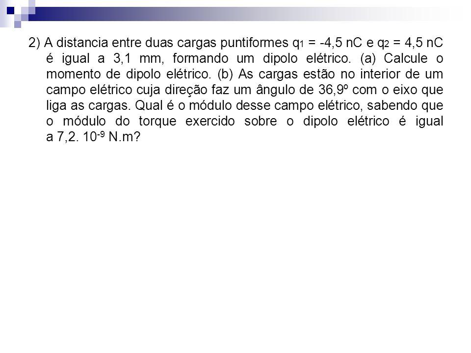 2) A distancia entre duas cargas puntiformes q1 = -4,5 nC e q2 = 4,5 nC é igual a 3,1 mm, formando um dipolo elétrico.