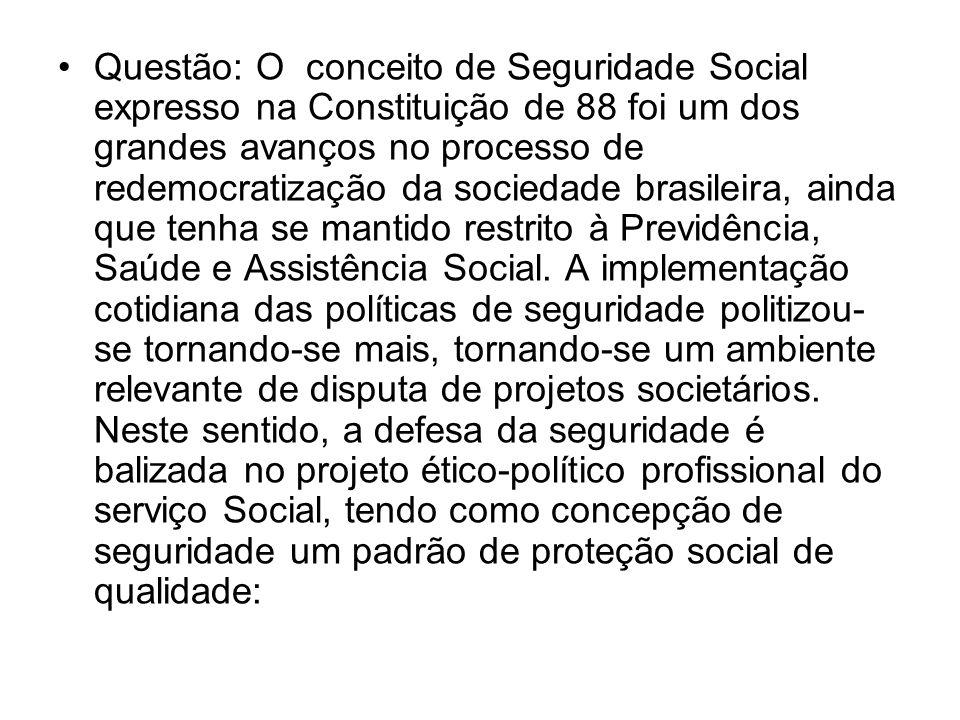 Questão: O conceito de Seguridade Social expresso na Constituição de 88 foi um dos grandes avanços no processo de redemocratização da sociedade brasileira, ainda que tenha se mantido restrito à Previdência, Saúde e Assistência Social.