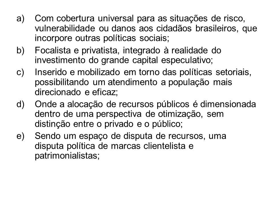 Com cobertura universal para as situações de risco, vulnerabilidade ou danos aos cidadãos brasileiros, que incorpore outras políticas sociais;