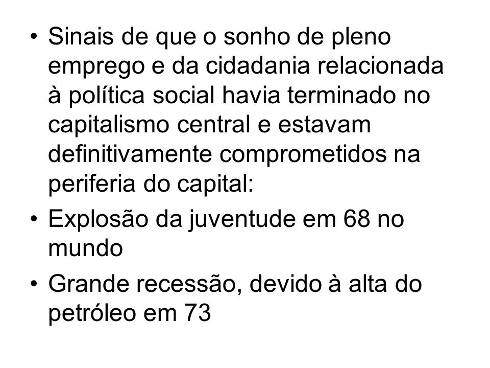 Sinais de que o sonho de pleno emprego e da cidadania relacionada à política social havia terminado no capitalismo central e estavam definitivamente comprometidos na periferia do capital: