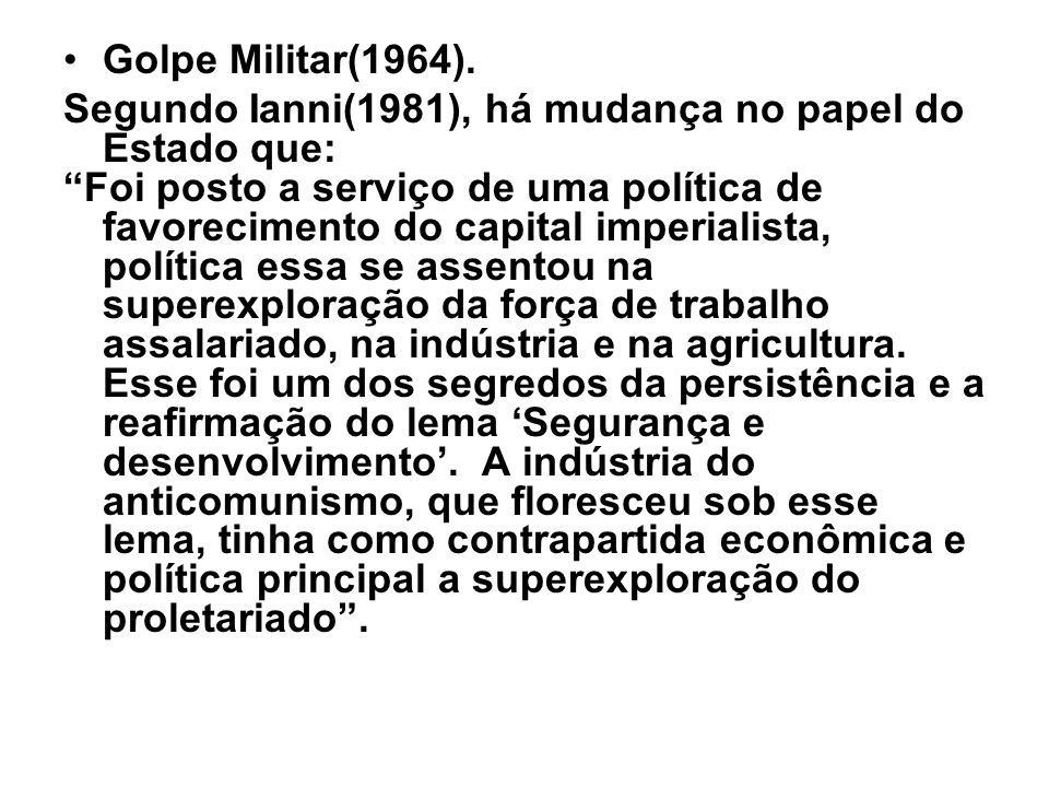 Golpe Militar(1964). Segundo Ianni(1981), há mudança no papel do Estado que:
