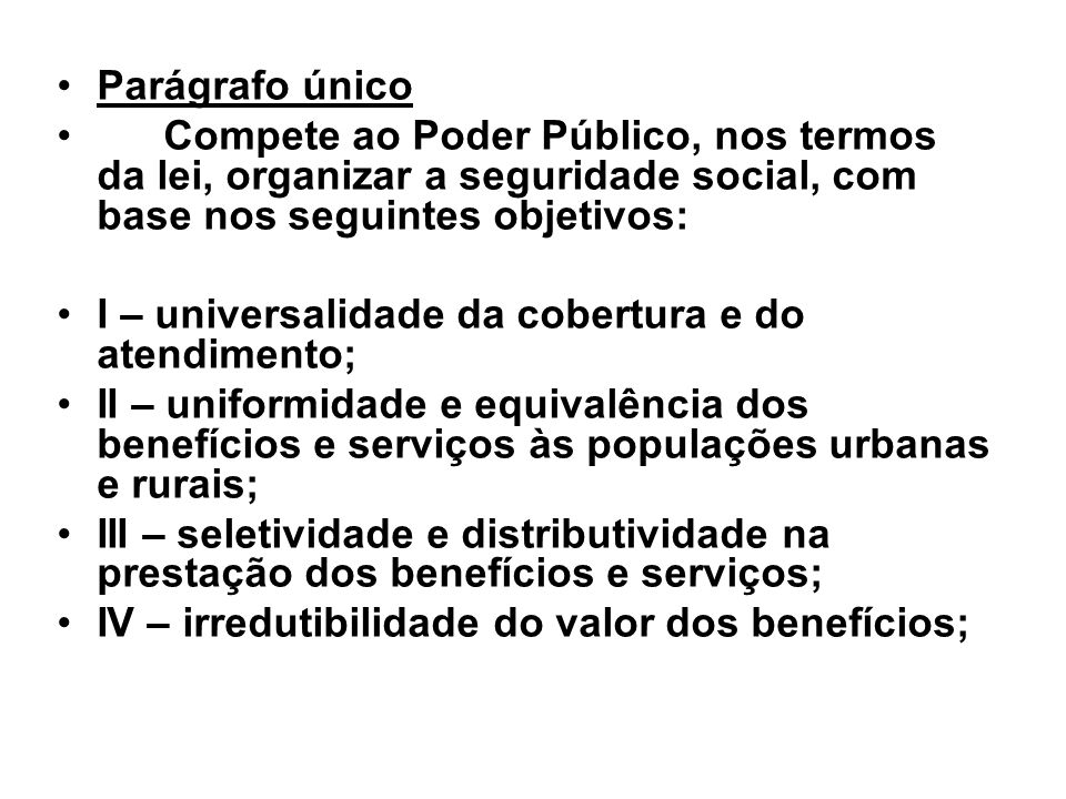 Parágrafo únicoCompete ao Poder Público, nos termos da lei, organizar a seguridade social, com base nos seguintes objetivos: