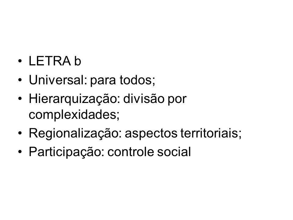 LETRA b Universal: para todos; Hierarquização: divisão por complexidades; Regionalização: aspectos territoriais;