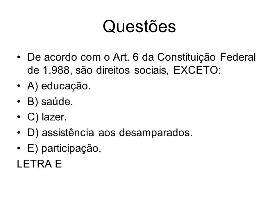Questões De acordo com o Art. 6 da Constituição Federal de 1.988, são direitos sociais, EXCETO: A) educação.