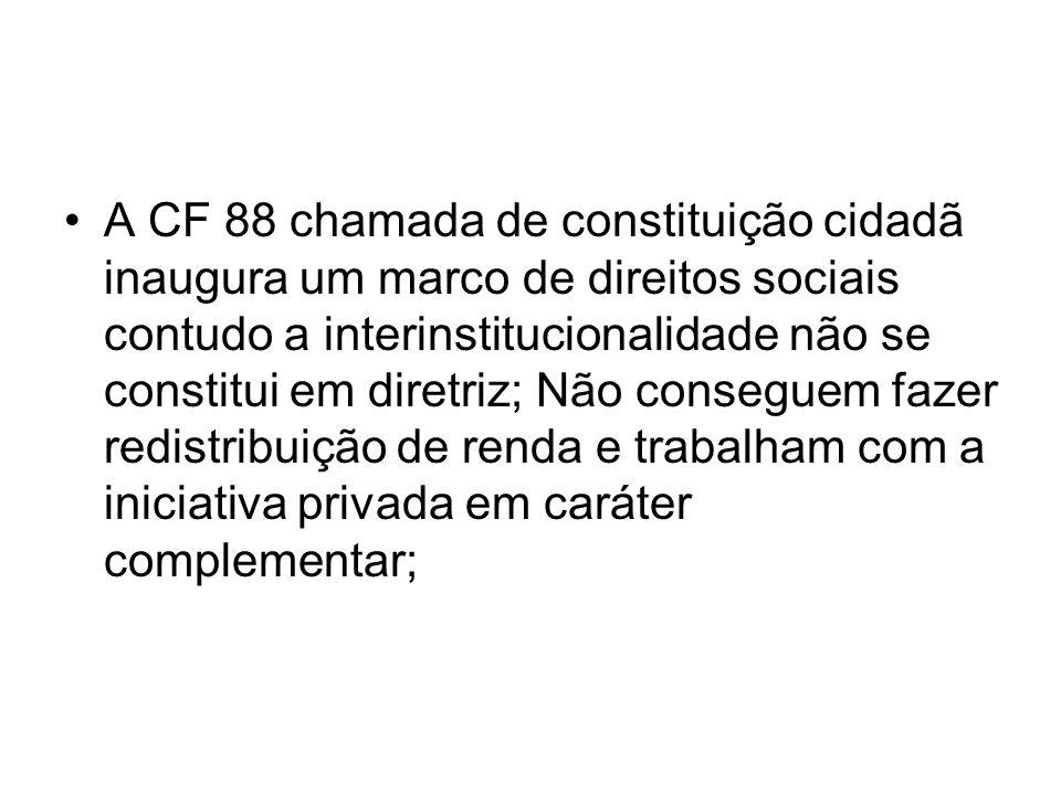A CF 88 chamada de constituição cidadã inaugura um marco de direitos sociais contudo a interinstitucionalidade não se constitui em diretriz; Não conseguem fazer redistribuição de renda e trabalham com a iniciativa privada em caráter complementar;