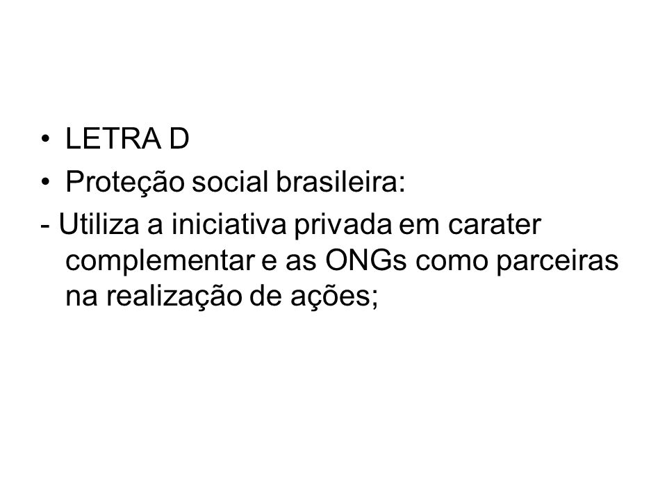 LETRA DProteção social brasileira: - Utiliza a iniciativa privada em carater complementar e as ONGs como parceiras na realização de ações;