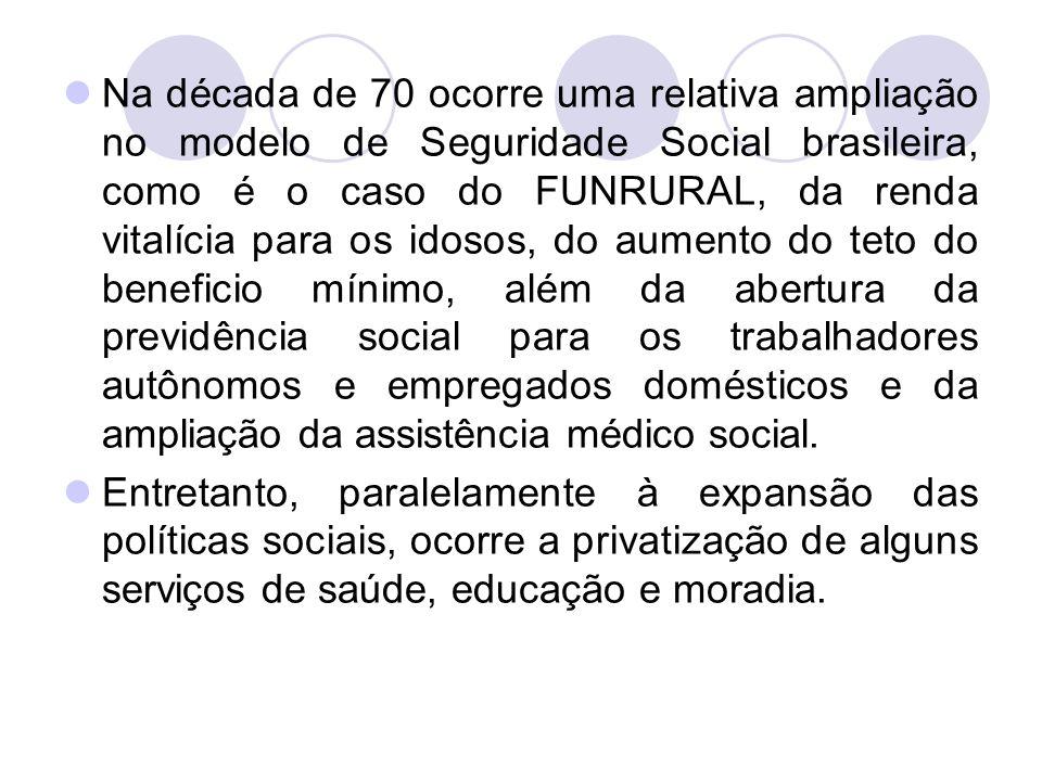 Na década de 70 ocorre uma relativa ampliação no modelo de Seguridade Social brasileira, como é o caso do FUNRURAL, da renda vitalícia para os idosos, do aumento do teto do beneficio mínimo, além da abertura da previdência social para os trabalhadores autônomos e empregados domésticos e da ampliação da assistência médico social.