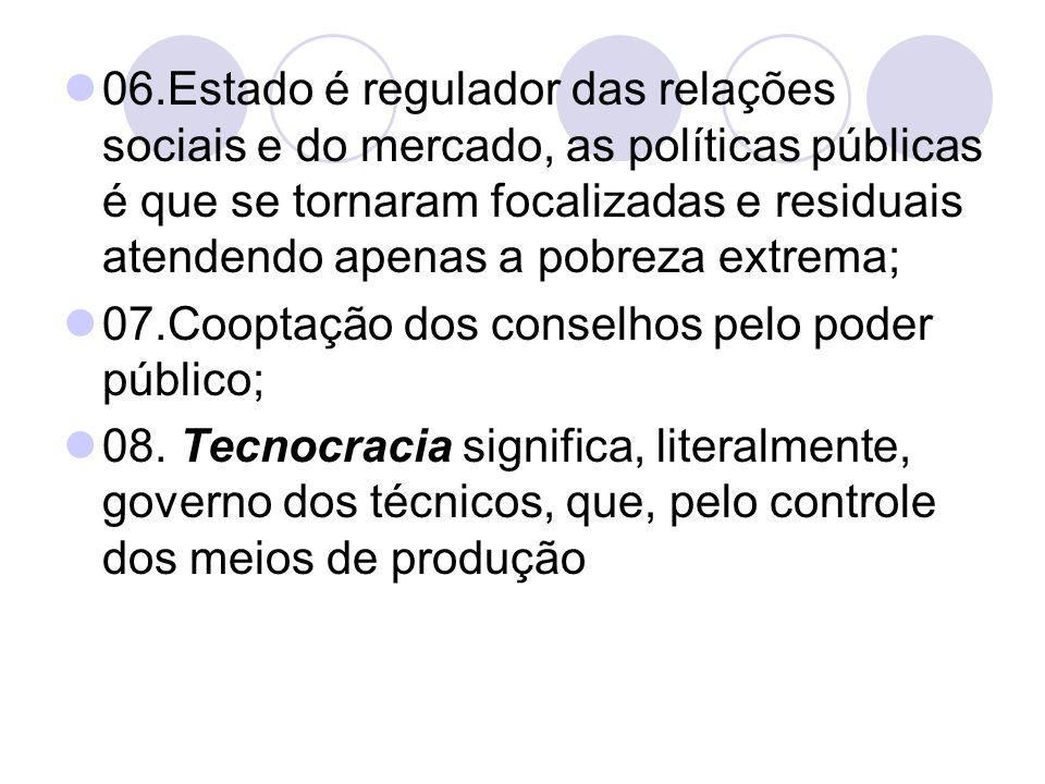 06.Estado é regulador das relações sociais e do mercado, as políticas públicas é que se tornaram focalizadas e residuais atendendo apenas a pobreza extrema;