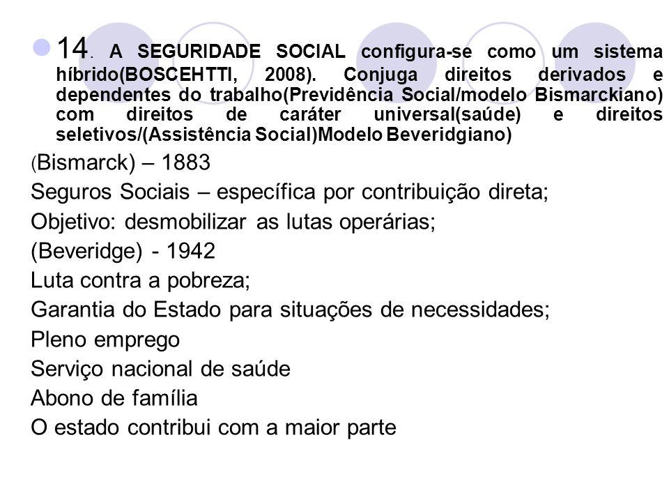 14. A SEGURIDADE SOCIAL configura-se como um sistema híbrido(BOSCEHTTI, 2008). Conjuga direitos derivados e dependentes do trabalho(Previdência Social/modelo Bismarckiano) com direitos de caráter universal(saúde) e direitos seletivos/(Assistência Social)Modelo Beveridgiano)