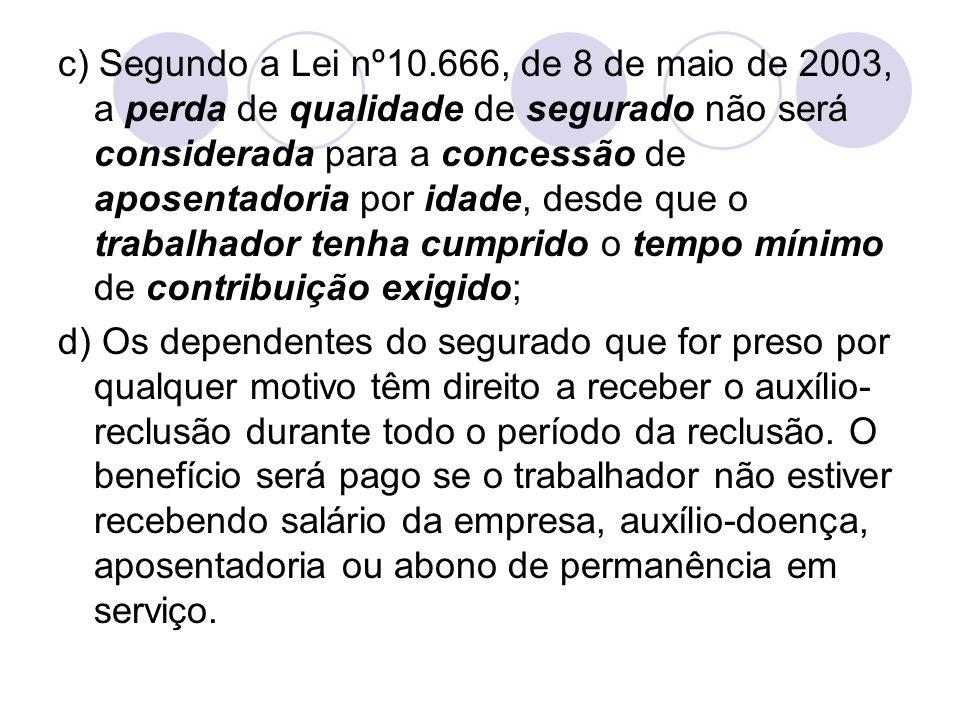 c) Segundo a Lei nº10.666, de 8 de maio de 2003, a perda de qualidade de segurado não será considerada para a concessão de aposentadoria por idade, desde que o trabalhador tenha cumprido o tempo mínimo de contribuição exigido;
