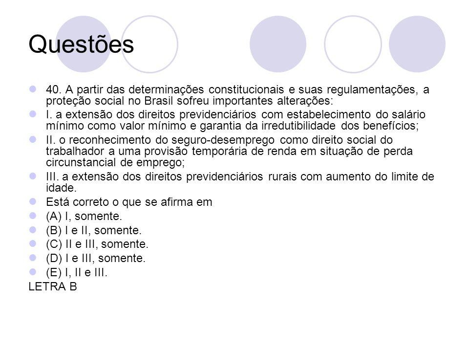 Questões 40. A partir das determinações constitucionais e suas regulamentações, a proteção social no Brasil sofreu importantes alterações: