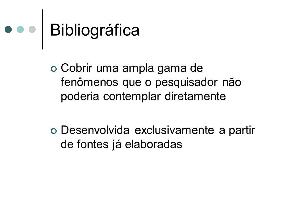 Bibliográfica Cobrir uma ampla gama de fenômenos que o pesquisador não poderia contemplar diretamente.