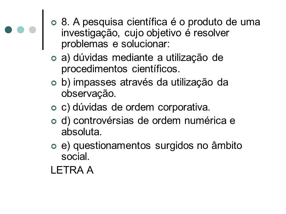 8. A pesquisa científica é o produto de uma investigação, cujo objetivo é resolver problemas e solucionar: