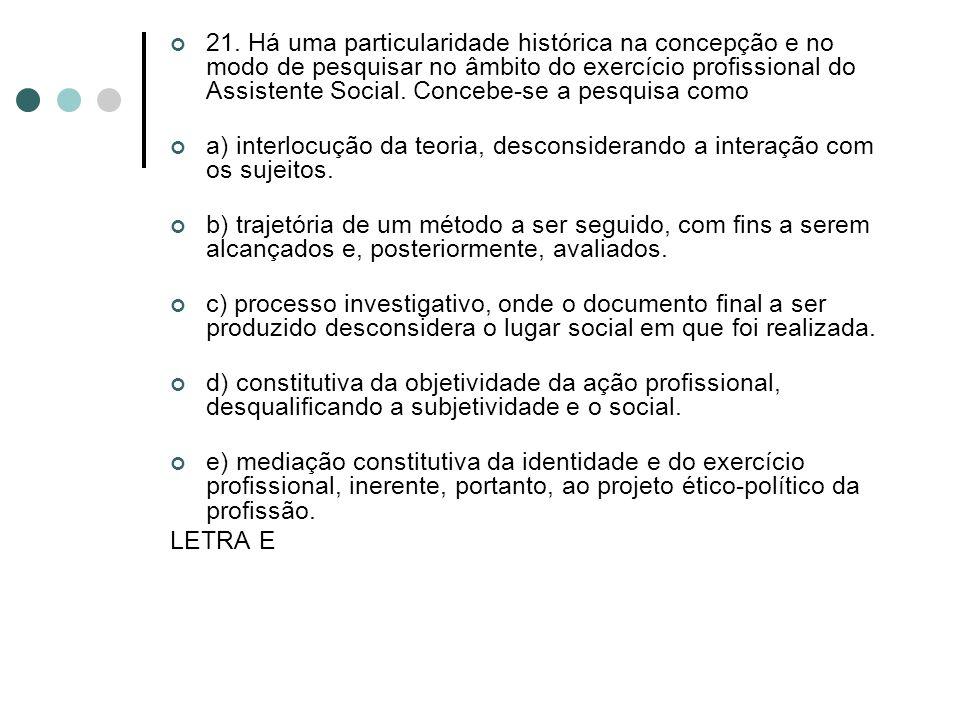 21. Há uma particularidade histórica na concepção e no modo de pesquisar no âmbito do exercício profissional do Assistente Social. Concebe-se a pesquisa como