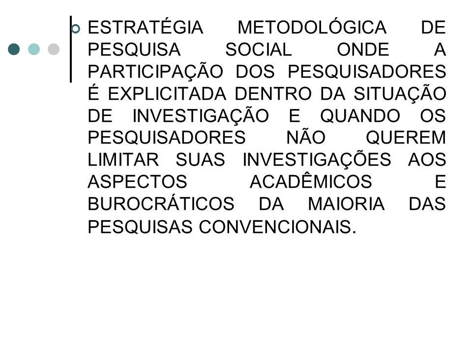 ESTRATÉGIA METODOLÓGICA DE PESQUISA SOCIAL ONDE A PARTICIPAÇÃO DOS PESQUISADORES É EXPLICITADA DENTRO DA SITUAÇÃO DE INVESTIGAÇÃO E QUANDO OS PESQUISADORES NÃO QUEREM LIMITAR SUAS INVESTIGAÇÕES AOS ASPECTOS ACADÊMICOS E BUROCRÁTICOS DA MAIORIA DAS PESQUISAS CONVENCIONAIS.