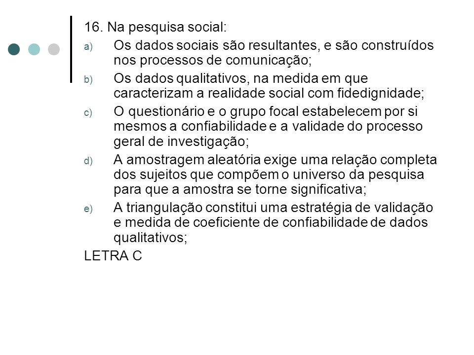 16. Na pesquisa social: Os dados sociais são resultantes, e são construídos nos processos de comunicação;