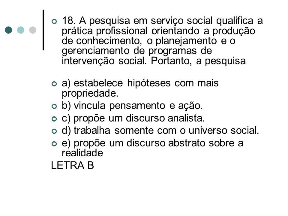18. A pesquisa em serviço social qualifica a prática profissional orientando a produção de conhecimento, o planejamento e o gerenciamento de programas de intervenção social. Portanto, a pesquisa