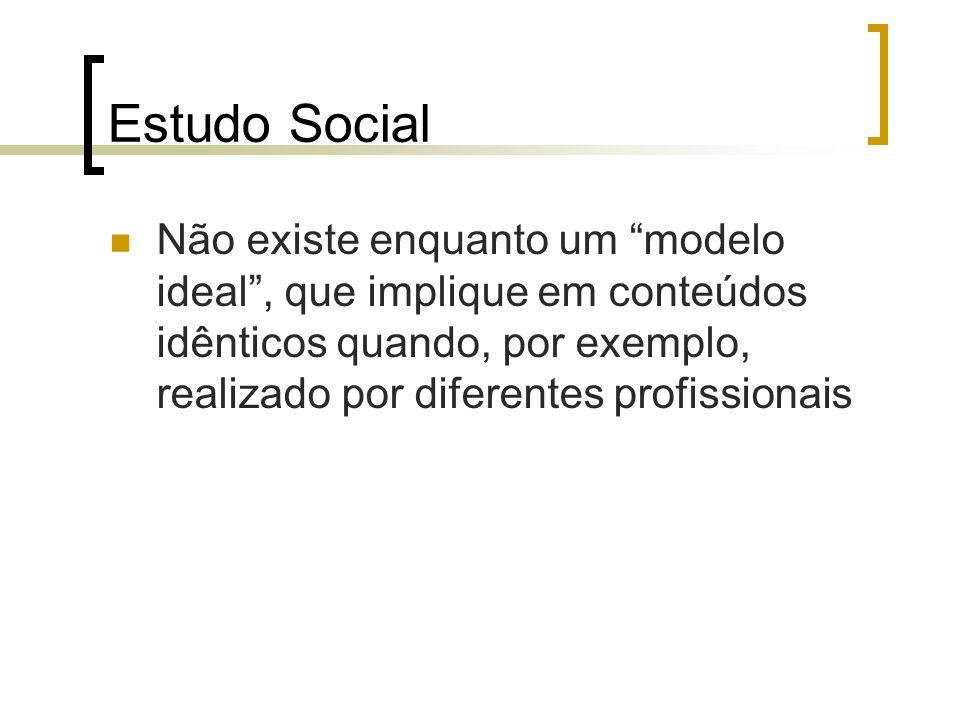 Estudo Social Não existe enquanto um modelo ideal , que implique em conteúdos idênticos quando, por exemplo, realizado por diferentes profissionais.