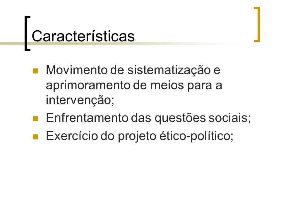 Características Movimento de sistematização e aprimoramento de meios para a intervenção; Enfrentamento das questões sociais;