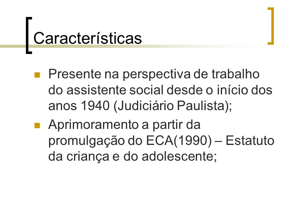 Características Presente na perspectiva de trabalho do assistente social desde o início dos anos 1940 (Judiciário Paulista);