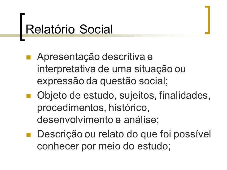 Relatório Social Apresentação descritiva e interpretativa de uma situação ou expressão da questão social;