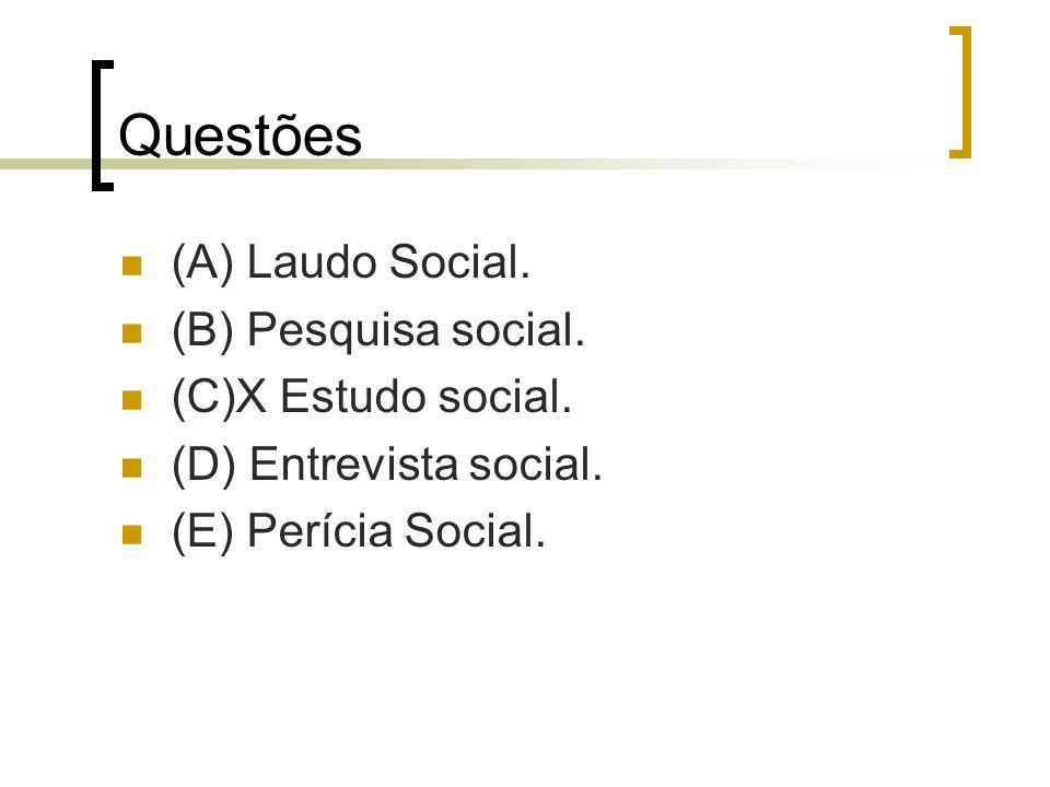 Questões (A) Laudo Social. (B) Pesquisa social. (C)X Estudo social.