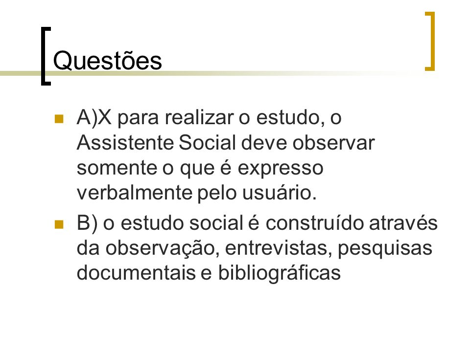 Questões A)X para realizar o estudo, o Assistente Social deve observar somente o que é expresso verbalmente pelo usuário.