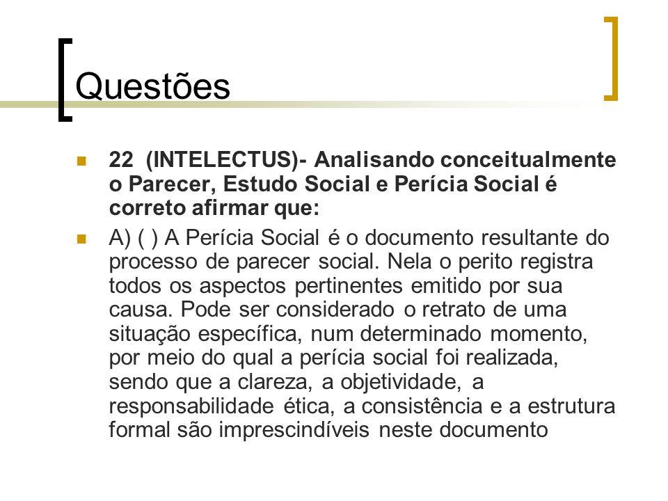 Questões 22 (INTELECTUS)- Analisando conceitualmente o Parecer, Estudo Social e Perícia Social é correto afirmar que: